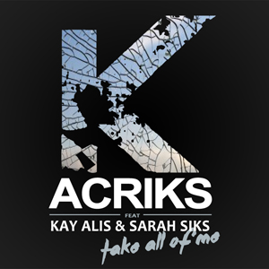 Acriks, da oggi in radio il primo singolo Take all of me (feat. Kay Alis & Sarah Siks)