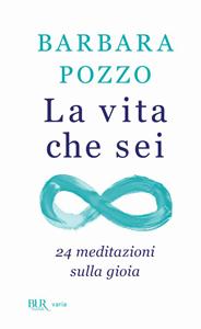 La vita che sei. 24 meditazioni sulla gioia Il primo libro di Barbara Pozzo. Tre ristampe in tre settimane