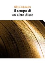 Il tempo di un altro disco, il nuovo libro di Fabio Ciminiera