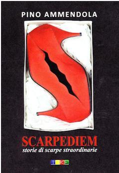 Scarpediem. Storie di Scarpe straordinarie, il libro di Pino Ammendola