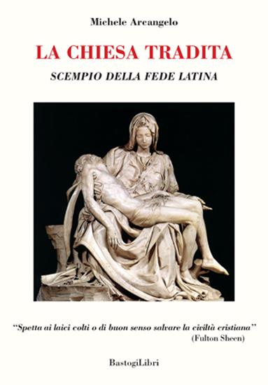La Chiesa tradita. Scempio della fede latina, il libro di Michele Arcangelo