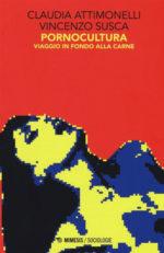 Pornocultura. Viaggio in fondo alla carne, il libro di Claudia Attimonelli e Vincenzo Susca