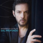 Dal Profondo, il nuovo disco di inediti di Massimo Di Cataldo