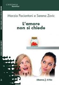 L'Amore non si chiede, il libro di Marzia Paciantoni e Serena Zovic