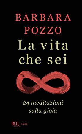 La vita che sei. 24 meditazioni sulla gioia, il libro di Barbara Pozzo