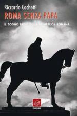 Roma senza Papa, il sogno breve della Repubblica Romana, il libro di Riccardo Sochetti. La pièce teatrale e presentazione del volume