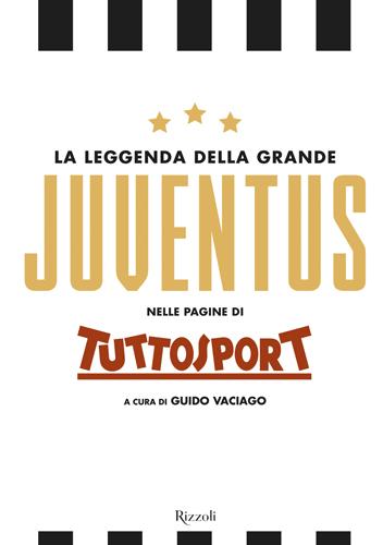 La Leggenda della grande Juventus nelle pagine di Tuttosport per Rizzoli Illustrati