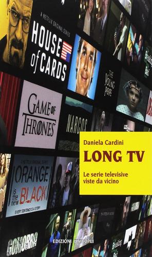 Long Tv. Le serie televisive viste da vicino di Daniela Cardini, il libro che spiega il fenomeno televisivo più amato e discusso degli ultimi anni