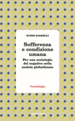 Sofferenza e condizione umana. Per una sociologia del negativo nella società globalizzata di Giudo Giarelli